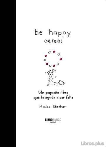 BE HAPPY: UN PEQUEÑO LIBRO QUE TE AYUDA A SER FELIZ libro online