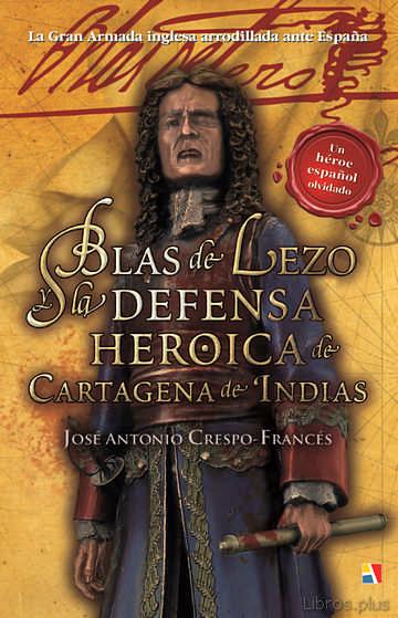 BLAS DE LEZO Y LA DEFENSA HEROICA DE CARTAGENA DE INDIAS libro online