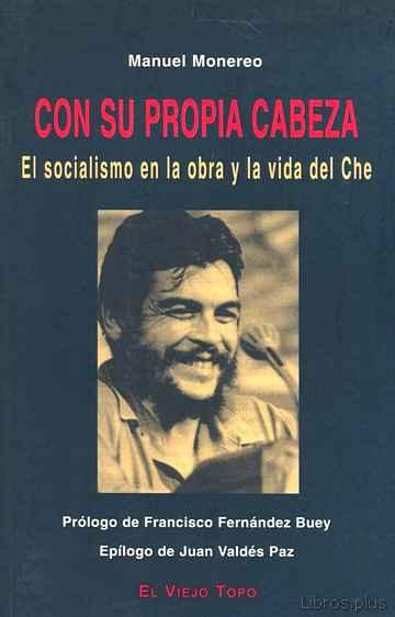 CON SU PROPIA CABEZA: EL SOCIALISMO EN LA OBRA Y LA VIDA DEL CHE libro online